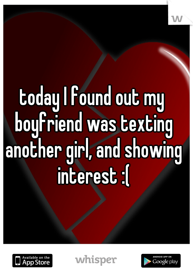 today I found out my boyfriend was texting another girl, and showing interest :(