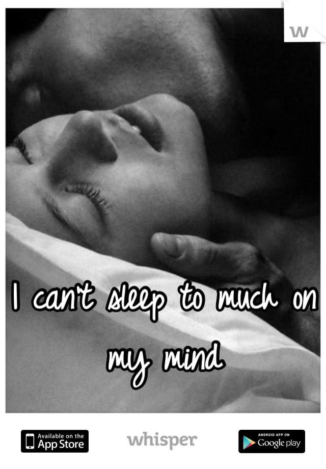 I can't sleep to much on my mind