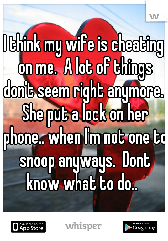I think my wife is cheating on me.  A lot of things don't seem right anymore.  She put a lock on her phone.. when I'm not one to snoop anyways.  Dont know what to do..