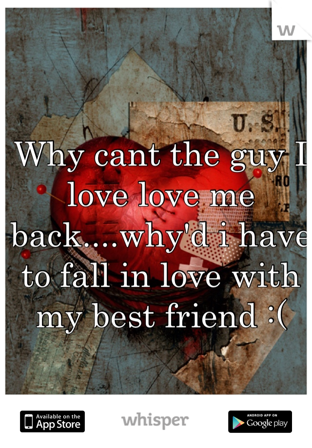 Why cant the guy I love love me back....why'd i have to fall in love with my best friend :(