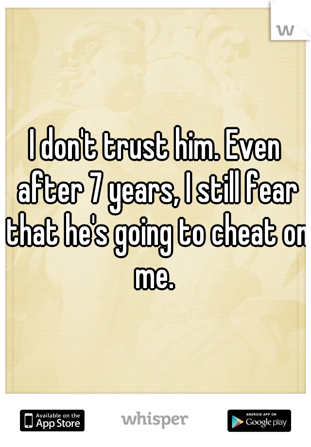I don't trust him. Even after 7 years, I still fear that he's going to cheat on me.