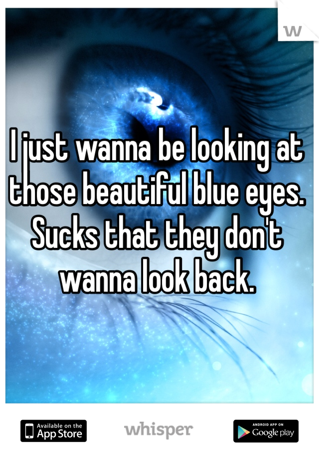 I just wanna be looking at those beautiful blue eyes. Sucks that they don't wanna look back.