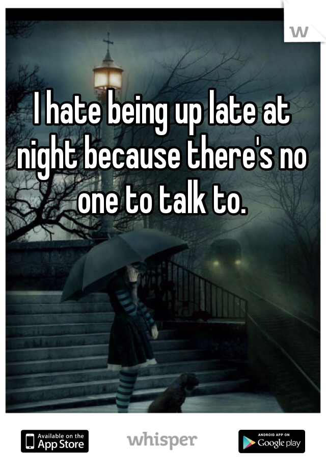 I hate being up late at night because there's no one to talk to.
