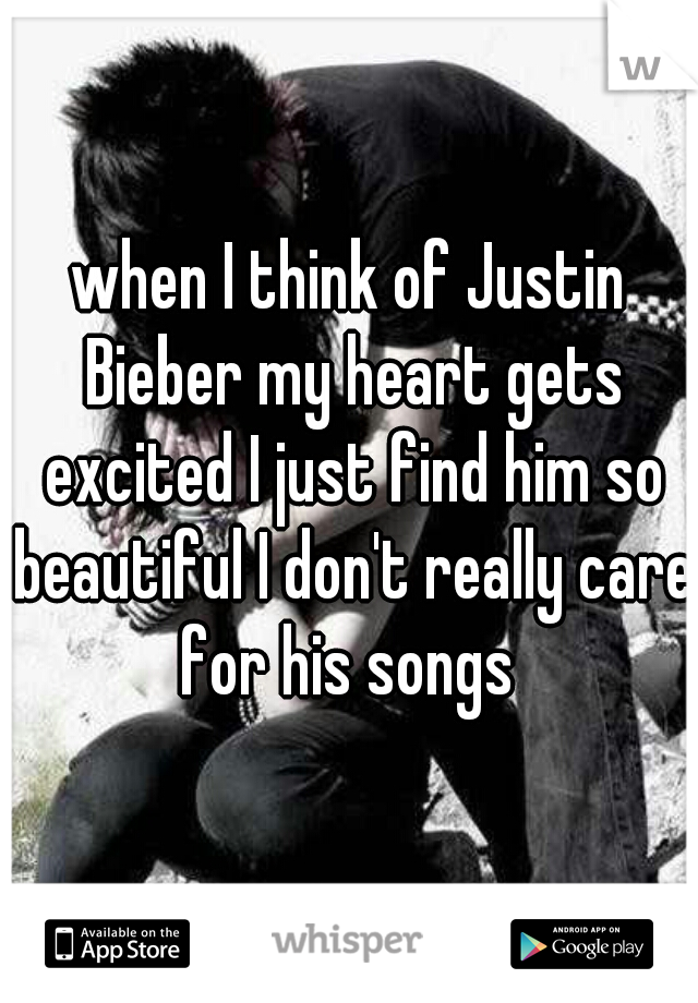 when I think of Justin Bieber my heart gets excited I just find him so beautiful I don't really care for his songs
