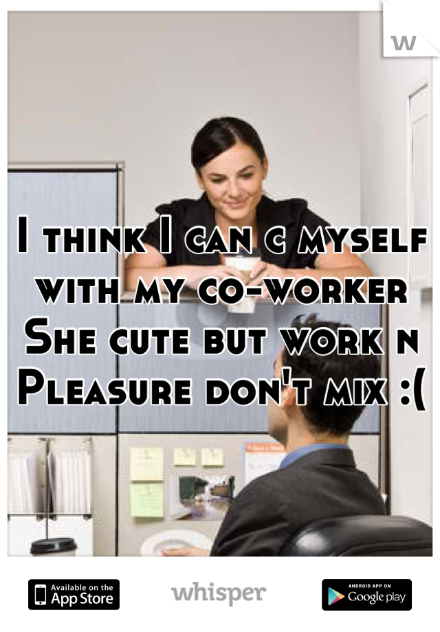 I think I can c myself with my co-worker  She cute but work n Pleasure don't mix :(
