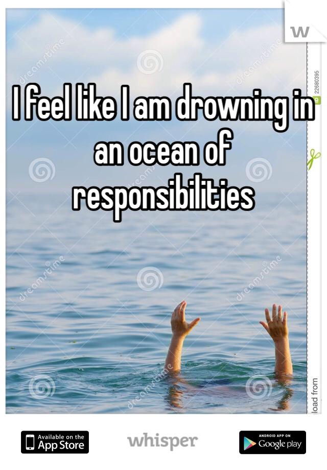 I feel like I am drowning in an ocean of responsibilities