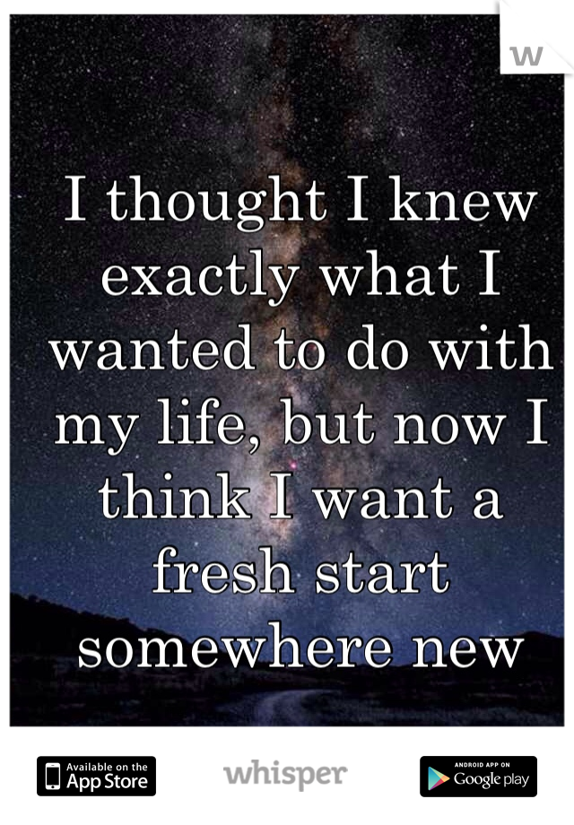 I thought I knew exactly what I wanted to do with my life, but now I think I want a fresh start somewhere new