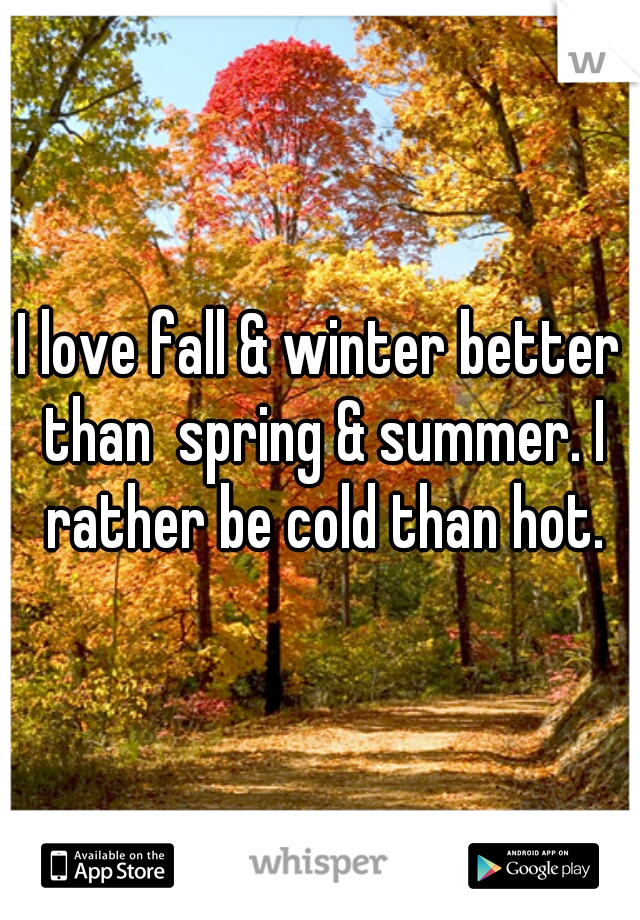 I love fall & winter better than  spring & summer. I rather be cold than hot.