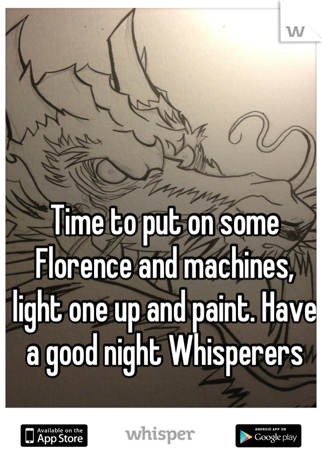 Time to put on some Florence and machines, light one up and paint. Have a good night Whisperers