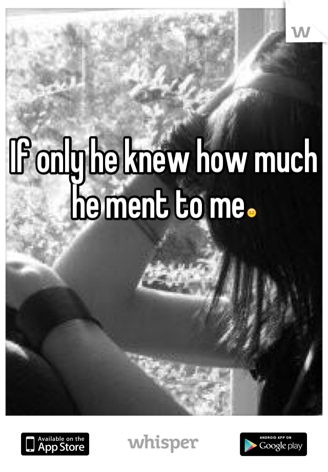 If only he knew how much he ment to me😐