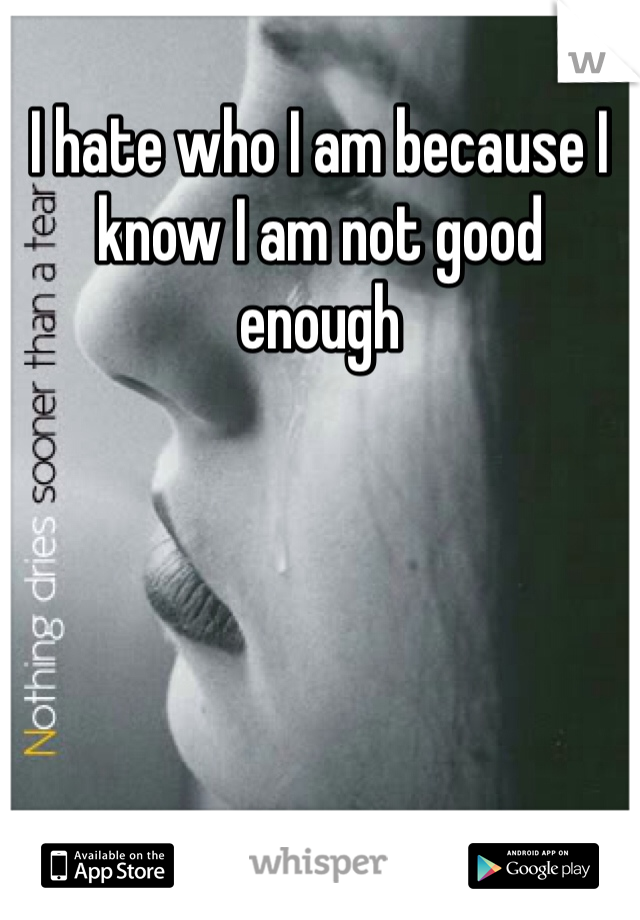 I hate who I am because I know I am not good enough