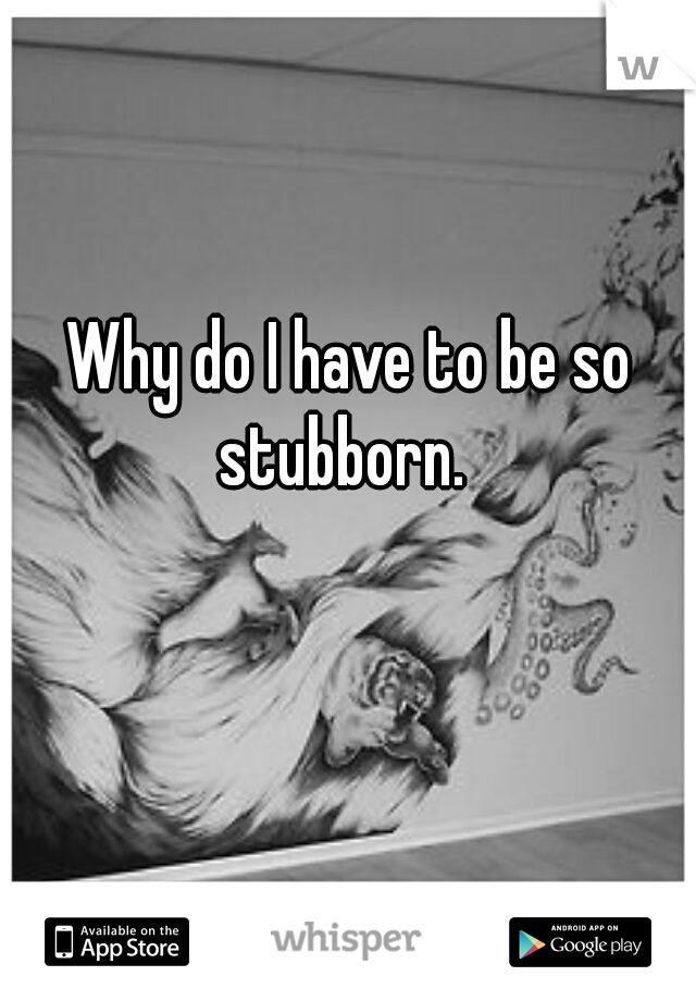 Why do I have to be so stubborn.