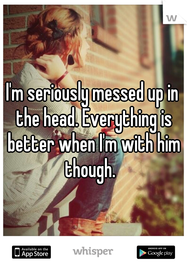 I'm seriously messed up in the head. Everything is better when I'm with him though.