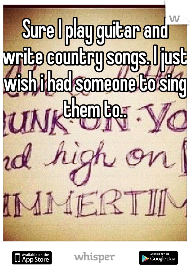 Sure I play guitar and write country songs. I just wish i had someone to sing them to..