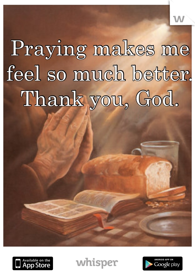 Praying makes me feel so much better. Thank you, God.