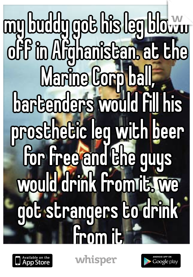 my buddy got his leg blown off in Afghanistan. at the Marine Corp ball, bartenders would fill his prosthetic leg with beer for free and the guys would drink from it. we got strangers to drink from it
