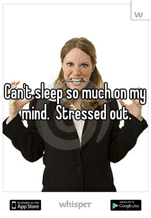 Can't sleep so much on my mind.  Stressed out.