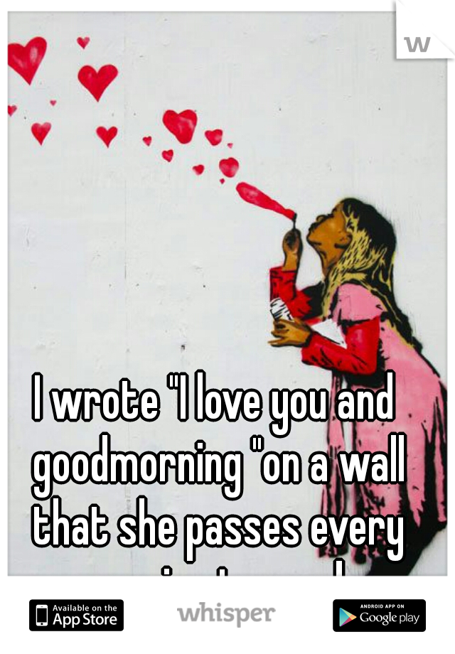 """I wrote """"I love you and goodmorning """"on a wall that she passes every morning to work."""