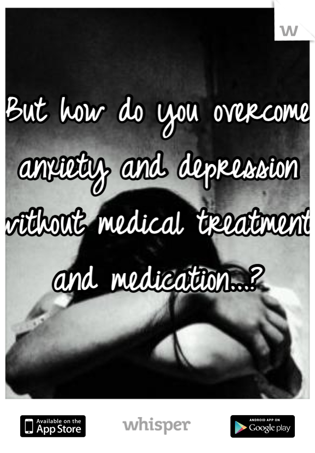 But how do you overcome anxiety and depression without medical treatment and medication...?