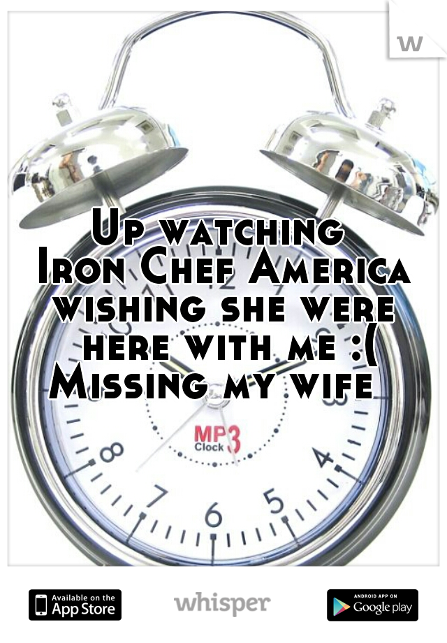 Up watching  Iron Chef America wishing she were  here with me :( Missing my wife