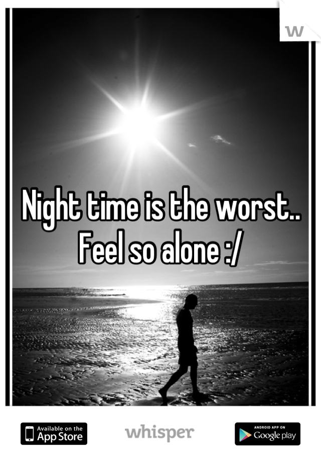 Night time is the worst.. Feel so alone :/