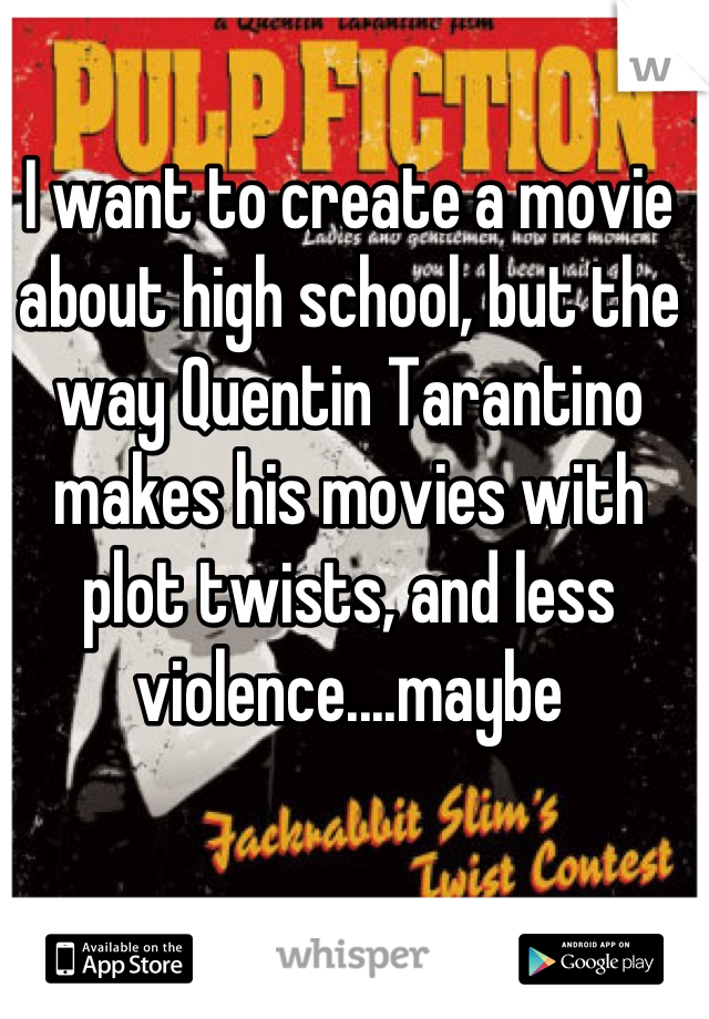 I want to create a movie about high school, but the way Quentin Tarantino makes his movies with plot twists, and less violence....maybe