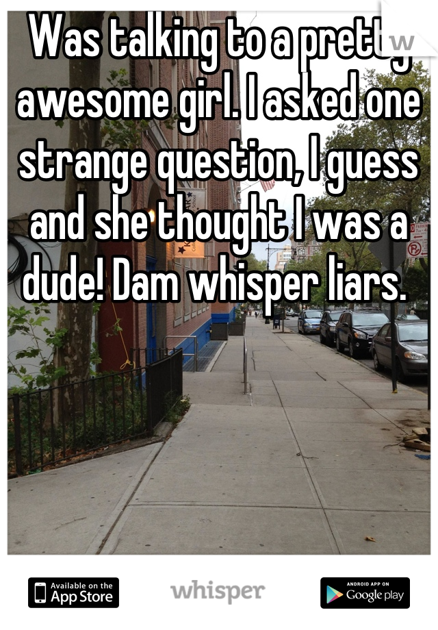 Was talking to a pretty awesome girl. I asked one strange question, I guess and she thought I was a dude! Dam whisper liars.