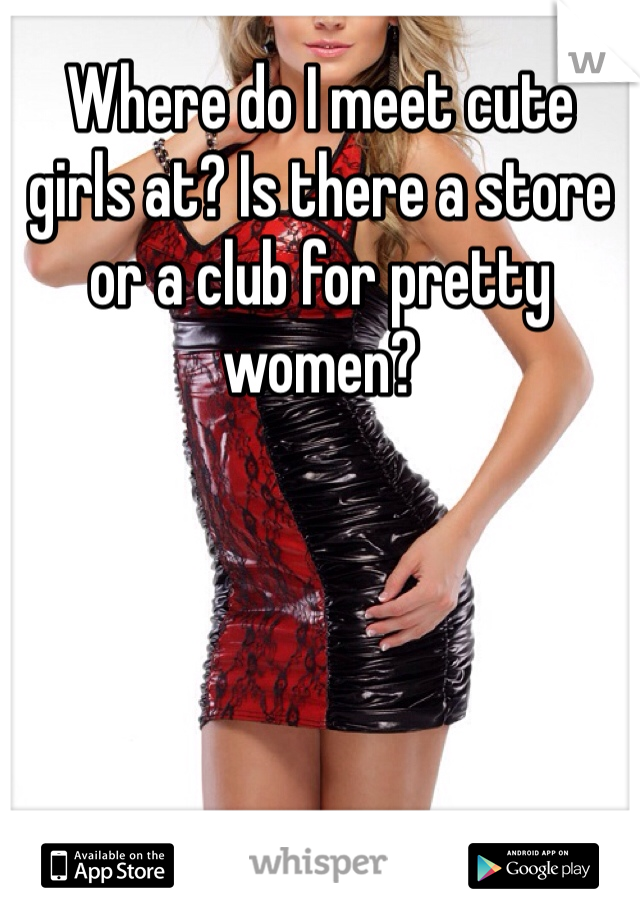 Where do I meet cute girls at? Is there a store or a club for pretty women?