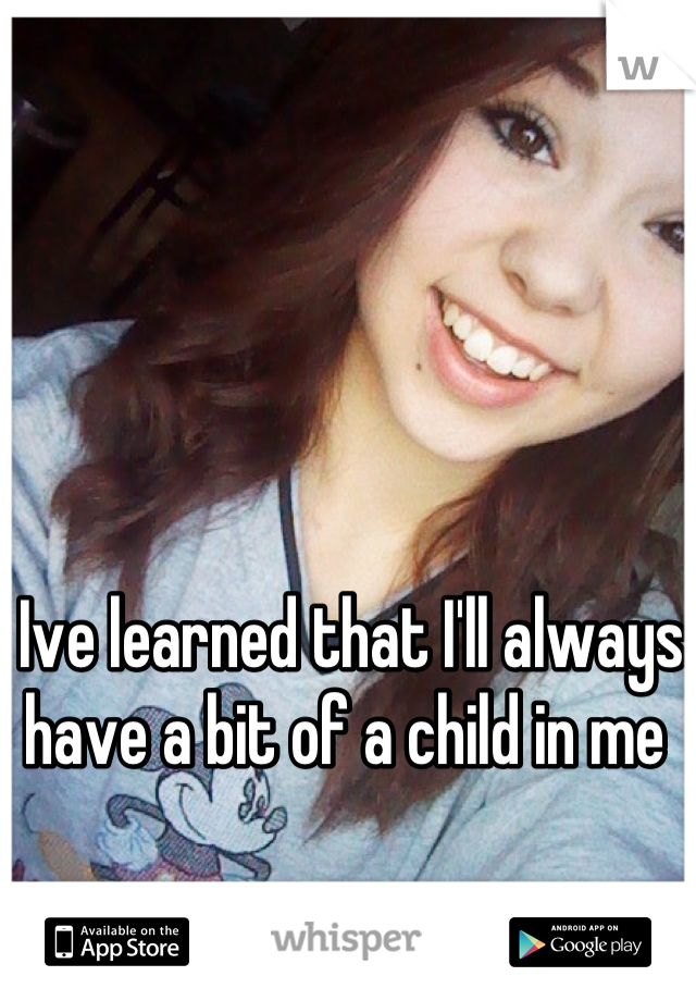 Ive learned that I'll always have a bit of a child in me