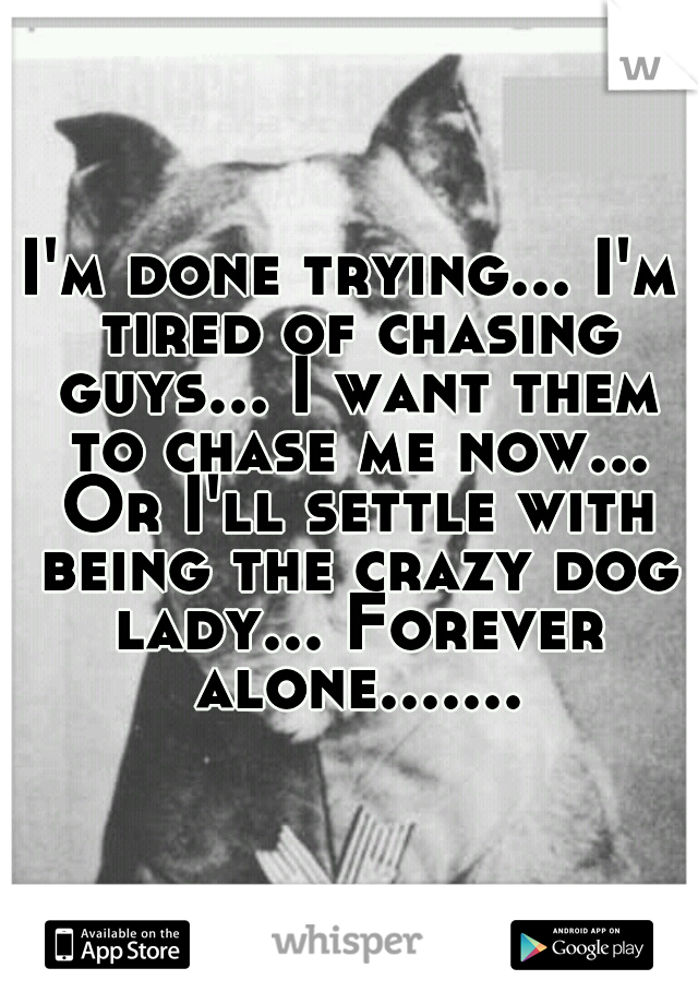 I'm done trying... I'm tired of chasing guys... I want them to chase me now... Or I'll settle with being the crazy dog lady... Forever alone.......
