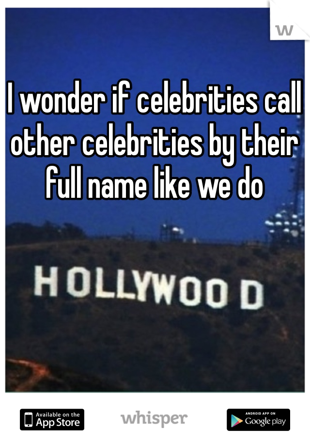 I wonder if celebrities call other celebrities by their full name like we do