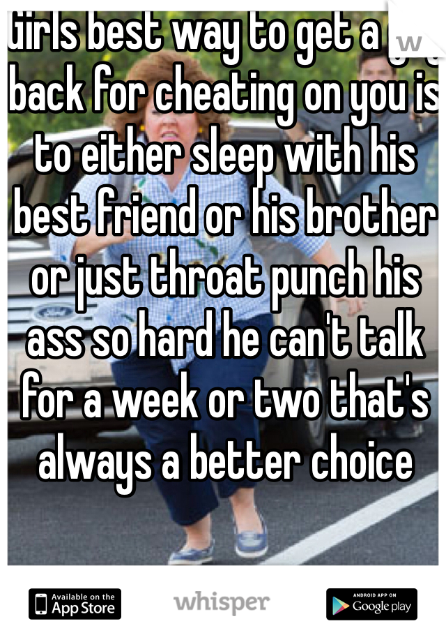 Girls best way to get a guy back for cheating on you is to either sleep with his best friend or his brother or just throat punch his ass so hard he can't talk for a week or two that's always a better choice