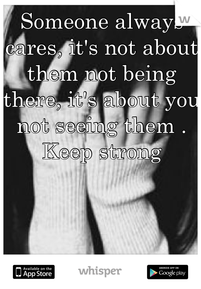 Someone always cares, it's not about them not being there, it's about you not seeing them . Keep strong