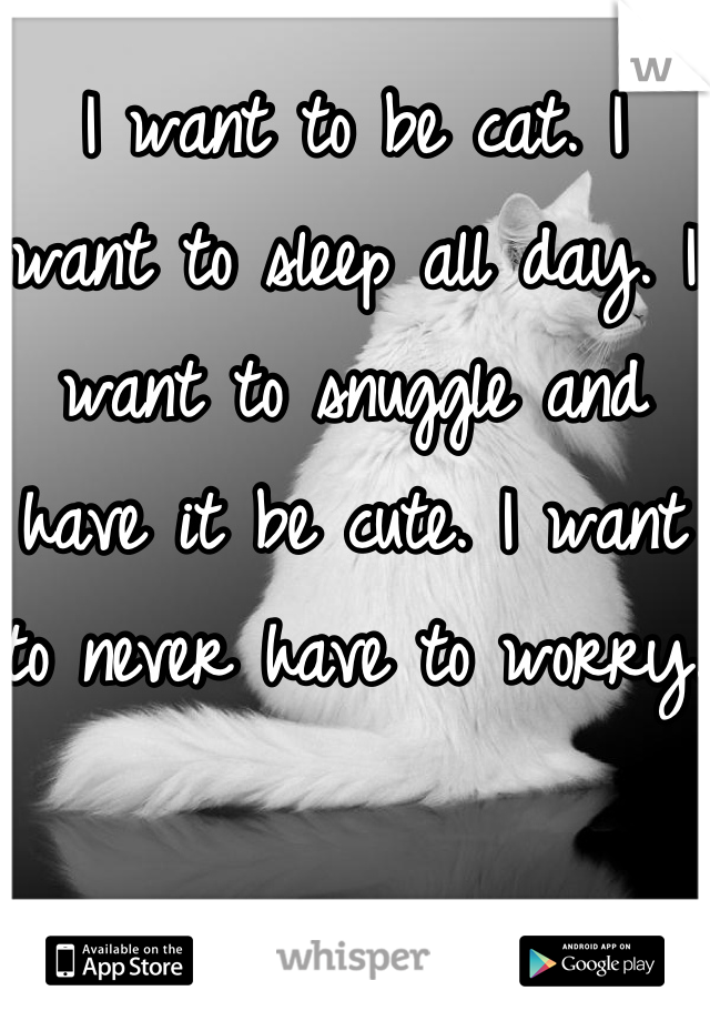 I want to be cat. I want to sleep all day. I want to snuggle and have it be cute. I want to never have to worry.