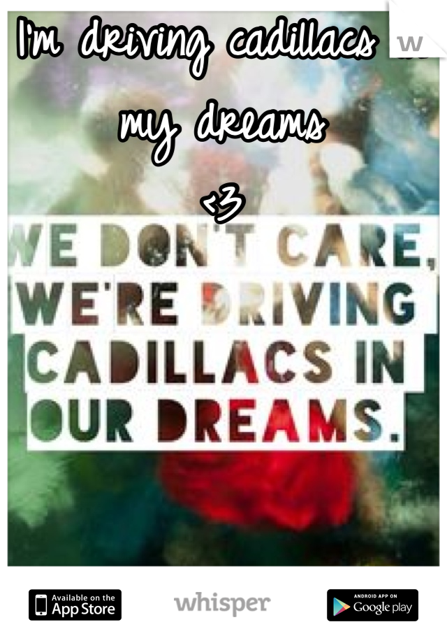 I'm driving cadillacs in my dreams <3