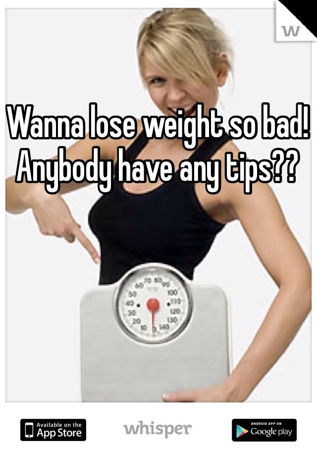 Wanna lose weight so bad!  Anybody have any tips??