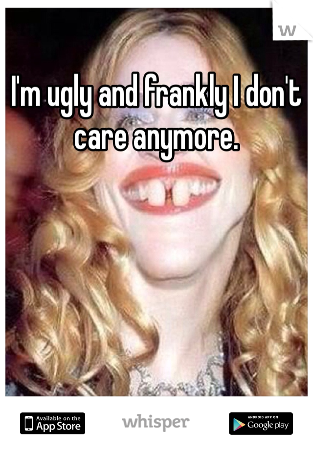 I'm ugly and frankly I don't care anymore.