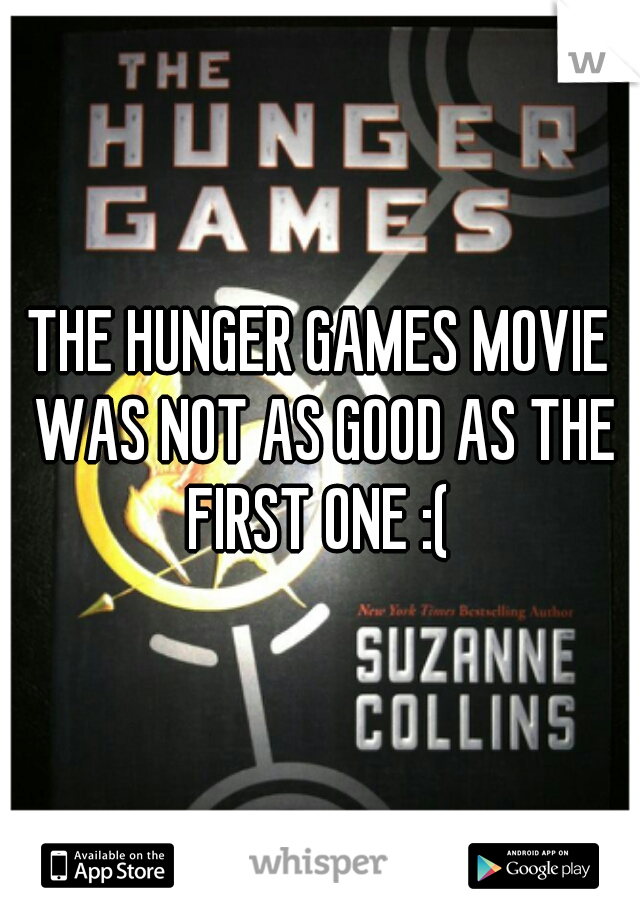 THE HUNGER GAMES MOVIE WAS NOT AS GOOD AS THE FIRST ONE :(