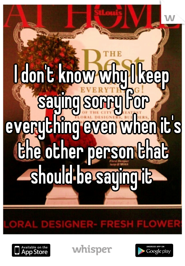 I don't know why I keep saying sorry for everything even when it's the other person that should be saying it