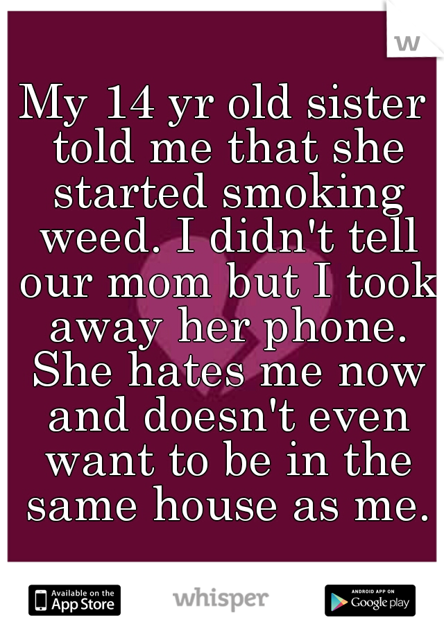 My 14 yr old sister told me that she started smoking weed. I didn't tell our mom but I took away her phone. She hates me now and doesn't even want to be in the same house as me.