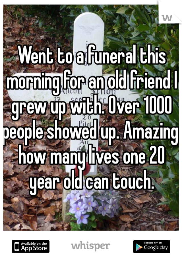 Went to a funeral this morning for an old friend I grew up with. Over 1000 people showed up. Amazing how many lives one 20 year old can touch.