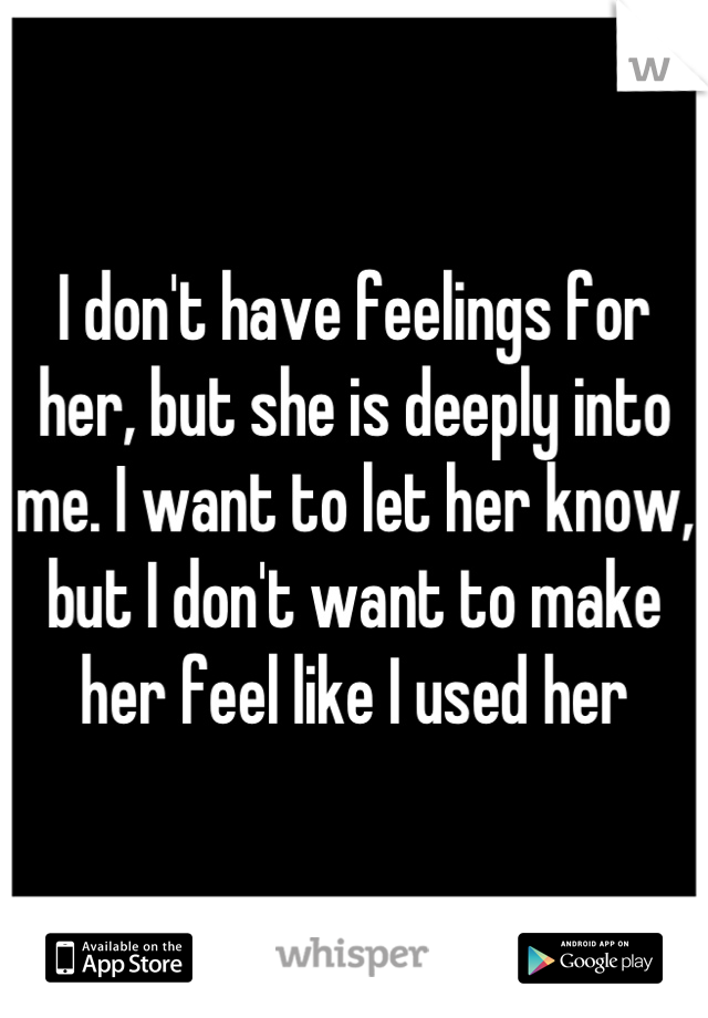 I don't have feelings for her, but she is deeply into me. I want to let her know, but I don't want to make her feel like I used her