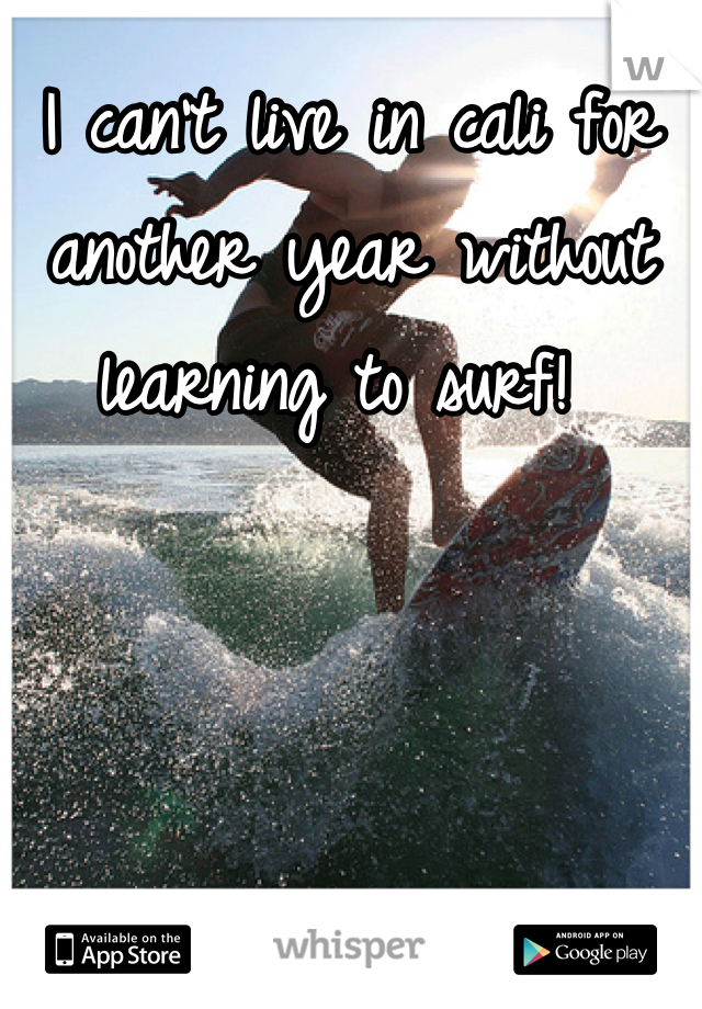I can't live in cali for another year without learning to surf!