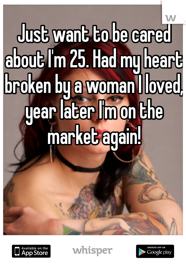 Just want to be cared about I'm 25. Had my heart broken by a woman I loved, year later I'm on the market again!