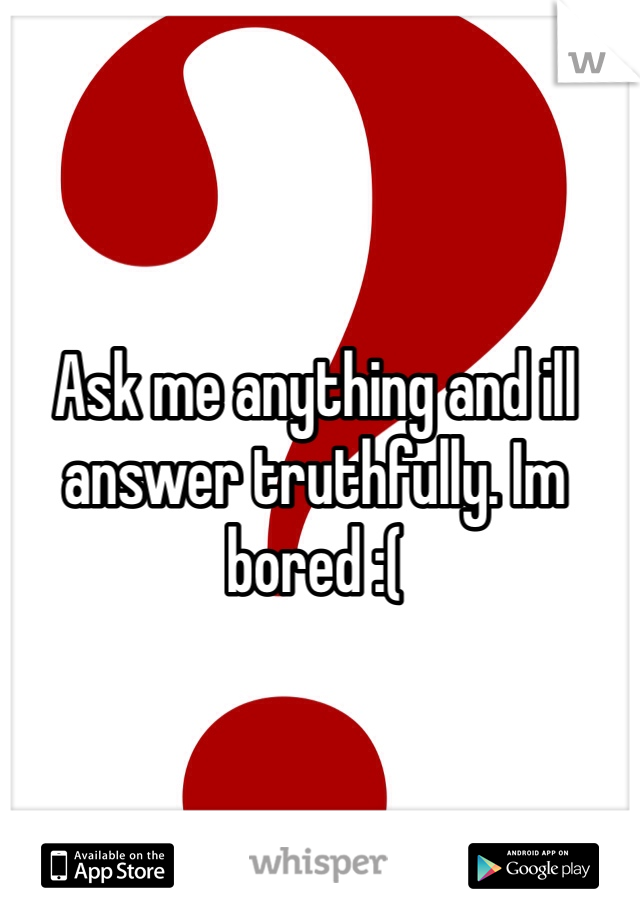 Ask me anything and ill answer truthfully. Im bored :(