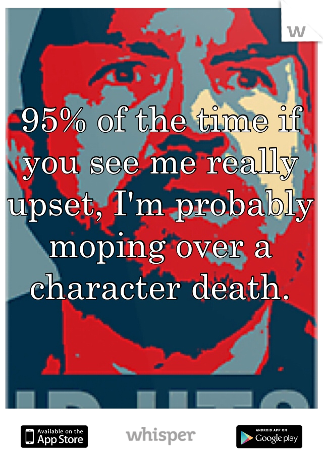 95% of the time if you see me really upset, I'm probably moping over a character death.