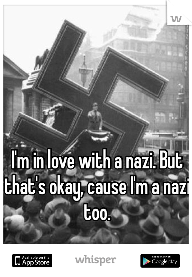I'm in love with a nazi. But that's okay, cause I'm a nazi too.
