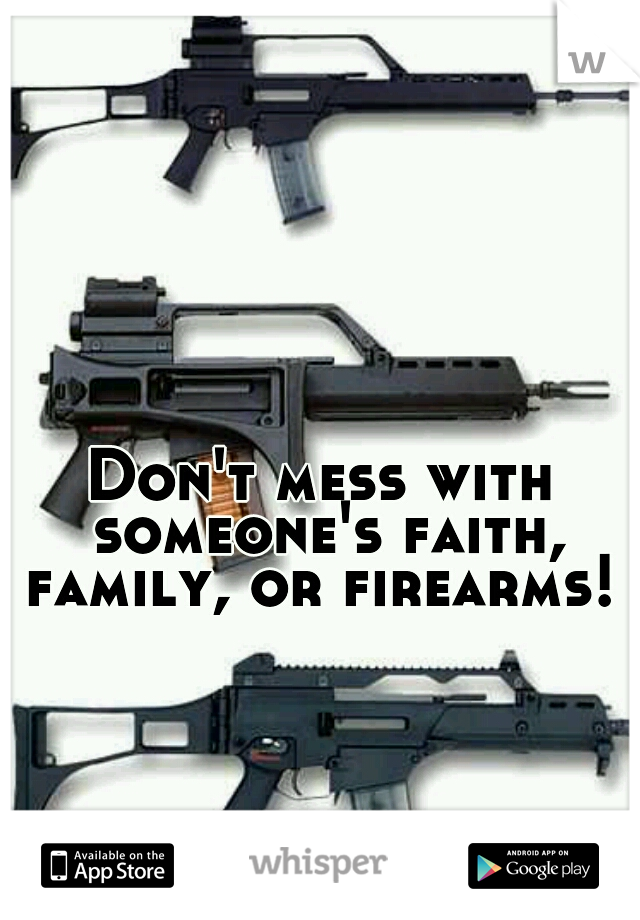 Don't mess with someone's faith, family, or firearms!
