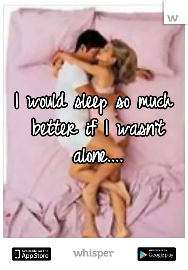I would sleep so much better if I wasn't alone....
