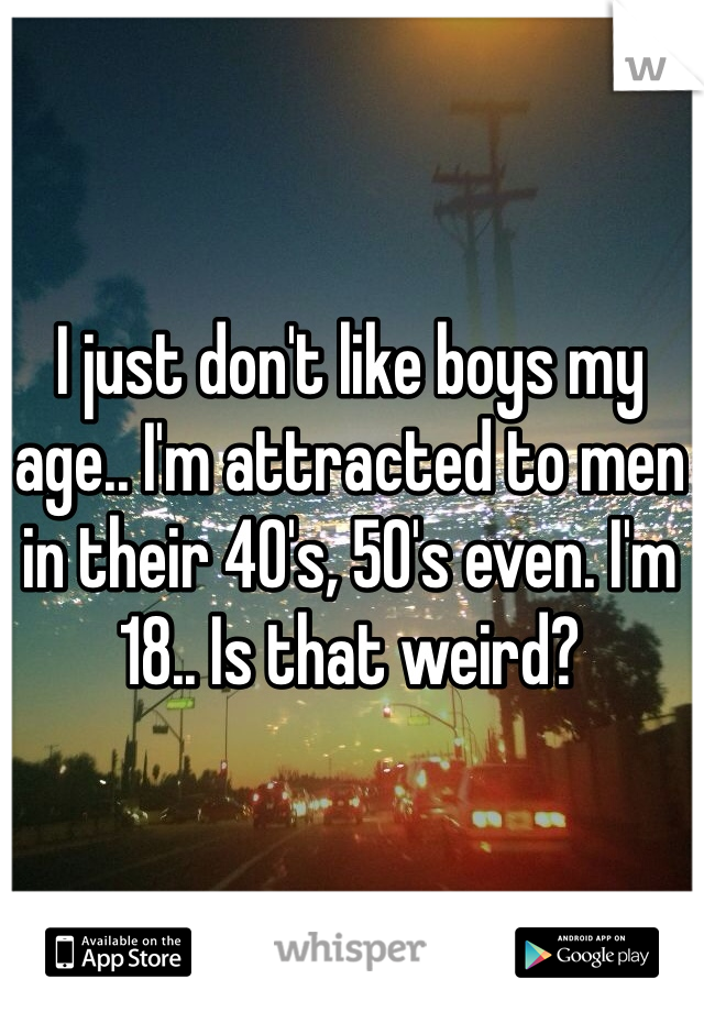I just don't like boys my age.. I'm attracted to men in their 40's, 50's even. I'm 18.. Is that weird?